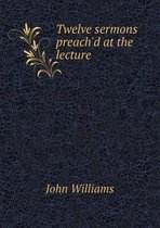 Twelve Sermons Preach'd at the Lecture
