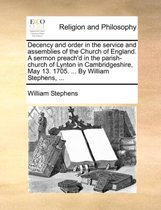 Decency and Order in the Service and Assemblies of the Church of England. a Sermon Preach'd in the Parish-Church of Lynton in Cambridgeshire, May 13. 1705. ... by William Stephens, ...