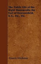 The Public Life of the Right Honourable the Earl of Beaconsfield, K.G., Etc., Etc.