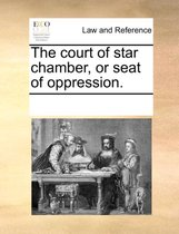 The Court of Star Chamber, or Seat of Oppression.