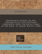 Maximum in Minimo, Or, Mr. Jeremiah Rich's Pens Dexterity Compleated with the Whole Terms of the Bible / By Samuel Botley. (1690)