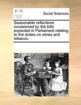 Seasonable Reflections Occasioned by the Bills Expected in Parliament Relating to the Duties on Wines and Tobacco.