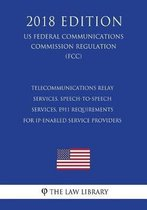 Telecommunications Relay Services, Speech-To-Speech Services, E911 Requirements for Ip-Enabled Service Providers (Us Federal Communications Commission Regulation) (Fcc) (2018 Edition)