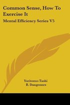 Common Sense, How To Exercise It: Mental Efficiency Series V5