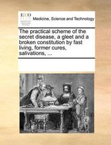 The Practical Scheme of the Secret Disease, a Gleet and a Broken Constitution by Fast Living, Former Cures, Salivations,