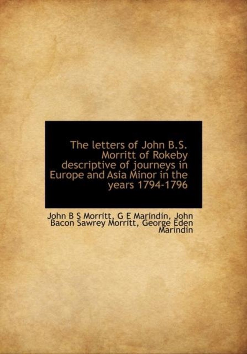 The Letters of John B.S. Morritt of Rokeby Descriptive of Journeys in Europe and Asia Minor in the y