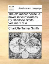 The Old Manor House. a Novel, in Four Volumes. by Charlotte Smith. ... Volume 1 of 4