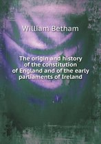 The Origin and History of the Constitution of England and of the Early Parliaments of Ireland