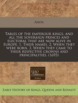 Tables of the Emperour Kings, and All the Soveraign Princes and Electoral That Are Now Alive in Europe. 1. Their Names. 2. When They Were Born. 3. When They Came to Their Respective Crowns and Principalities. (1693)
