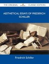 Aesthetical Essays of Frederich Schiller - The Original Classic Edition