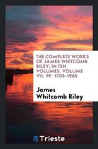 The Complete Works of James Whitcomb Riley; In Ten Volumes. Volume VII; Pp. 1705-1965