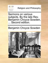 Sermons on Various Subjects. by the Late REV. Benjamin Choyce Sowden, ... Second Edition.