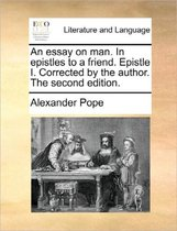 An Essay on Man. in Epistles to a Friend. Epistle I. Corrected by the Author. the Second Edition.