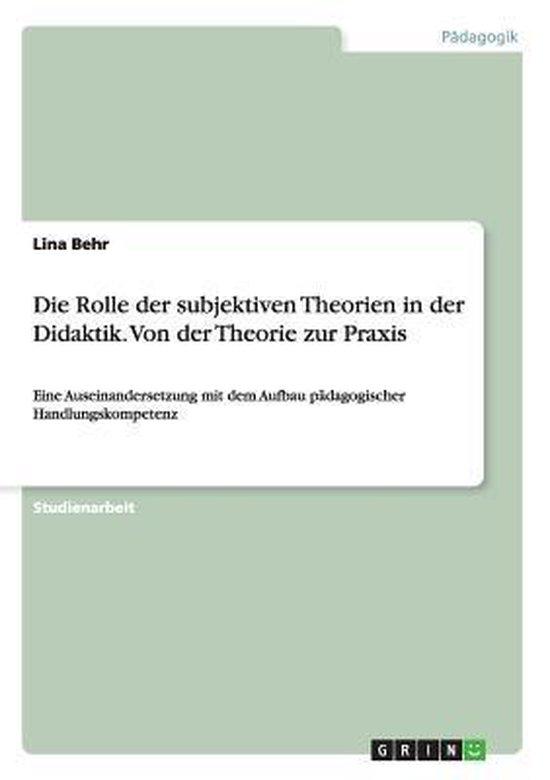 Die Rolle der subjektiven Theorien in der Didaktik. Von der Theorie zur Praxis