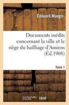 Documents inedits concernant la ville et le siege du bailliage d'Amiens. Tome 1