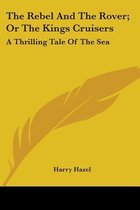 the Rebel and the Rover; Or the Kings Cruisers: a Thrilling Tale of the Sea
