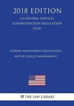 Federal Management Regulations - Motor Vehicle Management (Us General Services Administration Regulation) (Gsa) (2018 Edition)
