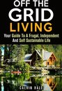 Off the Grid Living : Your Guide To A Frugal, Independent And Self Sustainable Life