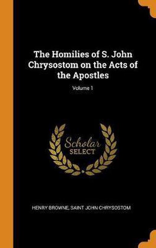 The Homilies of S. John Chrysostom on the Acts of the Apostles; Volume 1
