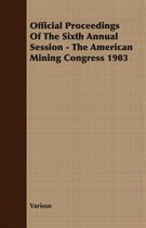 Official Proceedings Of The Sixth Annual Session - The American Mining Congress 1903