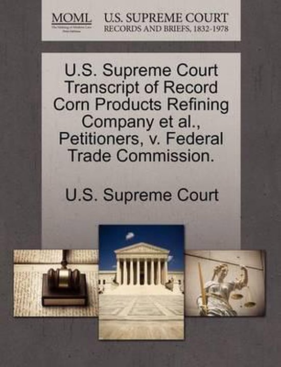 U.S. Supreme Court Transcript of Record Corn Products Refining Company et al., Petitioners, V. Federal Trade Commission.