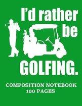 I'd Rather Be Golfing Composition Notebook 100 Pages