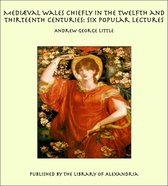 Mediæval Wales Chiefly in the Twelfth and Thirteenth Centuries: Six Popular Lectures