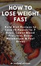 Omslag How to Lose Weight Fast: Keto Diet Recipes to Lose 10 Pounds in 7 Days, Lower Blood Pressure, Boost Metabolism & Feel Great