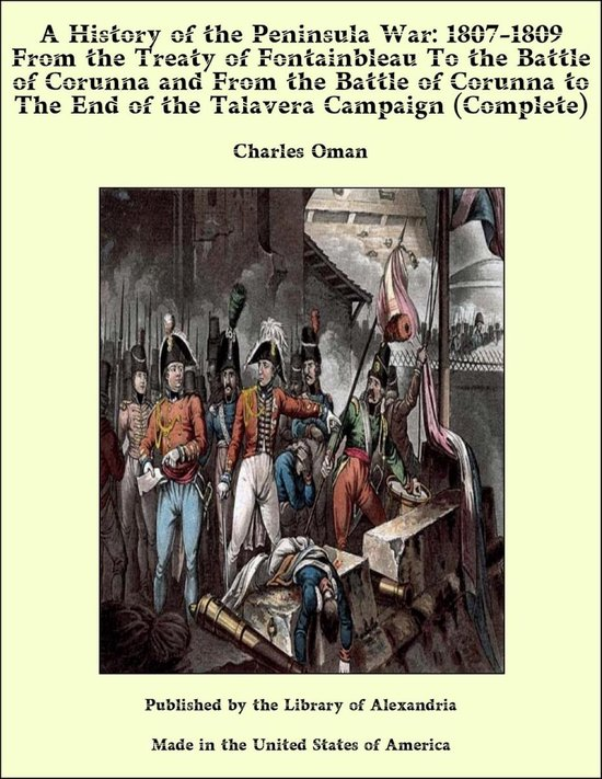 A History of the Peninsula War: 1807-1809 From the Treaty of Fontainbleau to the End of the Talavera Campaign, Sep. 1809 - Dec. 1810. Ocaña, Cadiz, Bussaco, Torres Vedras (Complete)