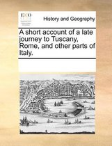 A Short Account of a Late Journey to Tuscany, Rome, and Other Parts of Italy.