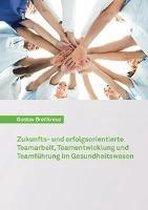 Zukunfts- und erfolgsorientierte Teamarbeit, Teamentwicklung und Teamführung im Gesundheitswesen