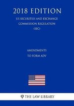 Amendments to Form Adv (Us Securities and Exchange Commission Regulation) (Sec) (2018 Edition)