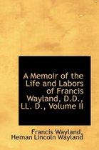 A Memoir of the Life and Labors of Francis Wayland, D.D., LL. D., Volume II