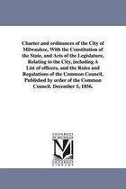 Charter and Ordinances of the City of Milwaukee, with the Constitution of the State, and Acts of the Legislature, Relating to the City, Including a List of Officers, and the Rules and Regulations of the Common Council. Published by Order of the Common Coun