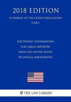Electronic Information for Cargo Exported from the United States - Technical Amendments (Us Customs and Border Protection Bureau Regulation) (Uscbp) (2018 Edition)