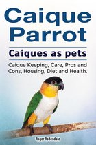 Omslag Caique parrot. Caiques as pets. Caique Keeping, Care, Pros and Cons, Housing, Diet and Health.