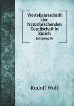 Vierteljahrsschrift Der Naturforschenden Gesellschaft in Zurich Jahrgang 26