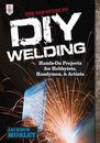 The TAB Guide to DIY Welding : Hands-on Projects for Hobbyists, Handymen, and Artists