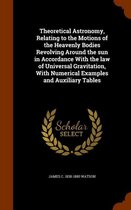 Theoretical Astronomy, Relating to the Motions of the Heavenly Bodies Revolving Around the Sun in Accordance with the Law of Universal Gravitation, with Numerical Examples and Auxiliary Tables