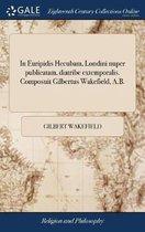 In Euripidis Hecubam, Londini Nuper Publicatam, Diatribe Extemporalis. Composuit Gilbertus Wakefield, A.B.