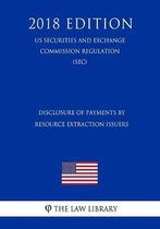 Disclosure of Payments by Resource Extraction Issuers (Us Securities and Exchange Commission Regulation) (Sec) (2018 Edition)