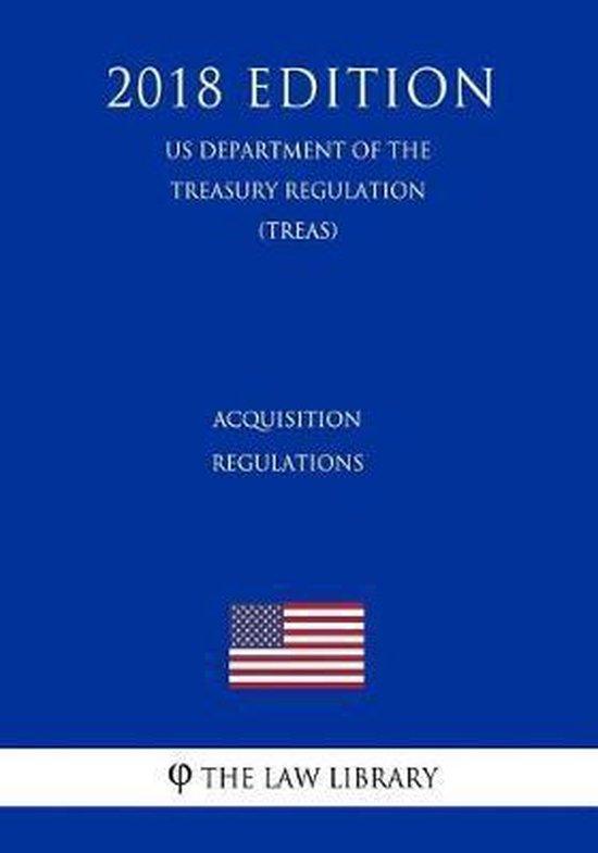 Acquisition Regulations (Us Department of the Treasury Regulation) (Treas) (2018 Edition)