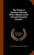 The Works of Jonathan Edwards, with a Memoir of His Life and Character Volume 1