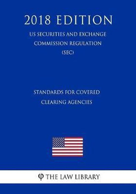 Standards for Covered Clearing Agencies (Us Securities and Exchange Commission Regulation) (Sec) (2018 Edition)