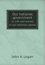 Our National Government Or, Life and Scenes in Our National Capital