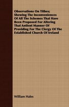 Observations On Tithes; Shewing The Inconveniences Of All The Schemes That Have Been Proposed For Altering That Antient Manner Of Providing For The Clergy Of The Established Church Of Ireland