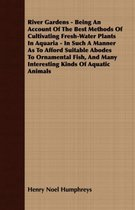 River Gardens - Being An Account Of The Best Methods Of Cultivating Fresh-Water Plants In Aquaria - In Such A Manner As To Afford Suitable Abodes To Ornamental Fish, And Many Interesting Kinds Of Aquatic Animals