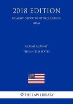 Claims Against the United States (US Army Department Regulation) (Usa) (2018 Edition)