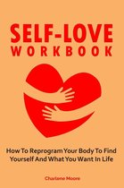 Self-Love Workbook: How To Reprogram Your Body To Find Yourself And What You Want In Life