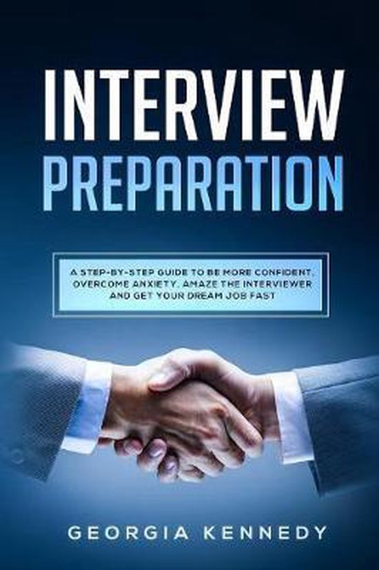 Interview Preparation: A Step-by-Step Guide To Be More Confident, Overcome Anxiety, Amaze The Interviewer And Get Your Dream Job Fast